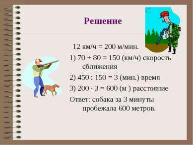 Решение 12 км/ч = 200 м/мин. 1) 70 + 80 = 150 (км/ч) скорость сближения 2) 45...