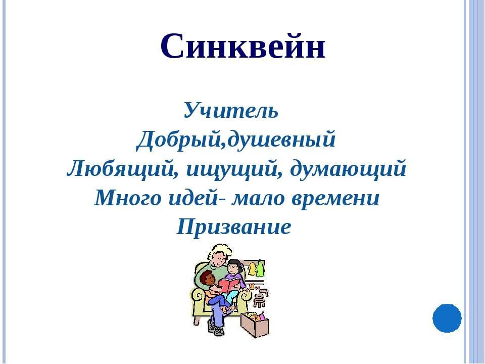 Синквейн Учитель Добрый,душевный Любящий, ищущий, думающий Много идей- мало в...