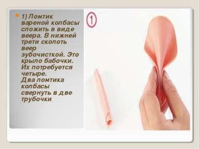 1) Ломтик вареной колбасы сложить в виде веера. В нижней трети сколоть веер з...