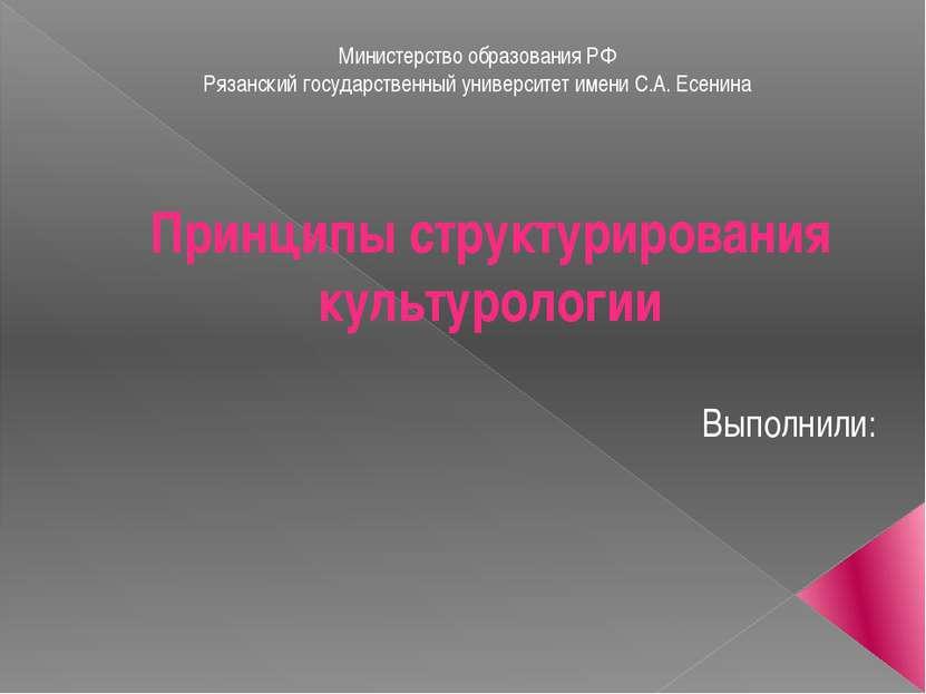 Принципы структурирования культурологии Выполнили: Министерство образования Р...