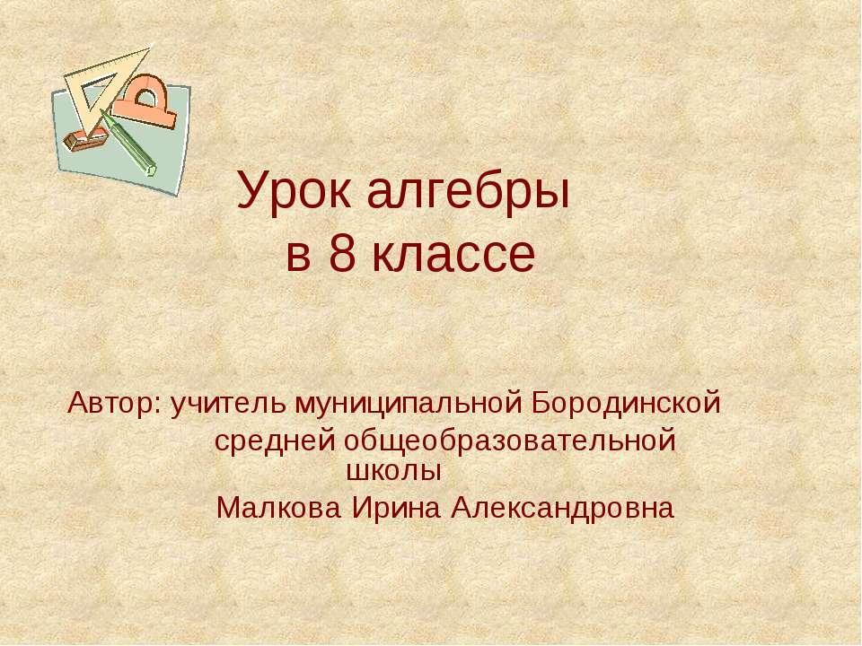 Урок алгебры в 8 классе Автор: учитель муниципальной Бородинской средней обще...