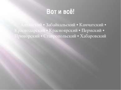 Вот и всё! Алтайский • Забайкальский • Камчатский • Краснодарский • Красноярс...