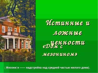 Истинные и ложные ценности «Дом с мезонином» ( Мезони н —— надстройка над сре...
