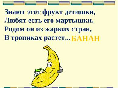 Знают этот фрукт детишки, Любят есть его мартышки. Родом он из жарких стран, ...