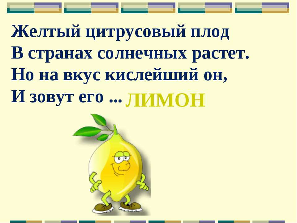 Желтый цитрусовый плод В странах солнечных растет. Но на вкус кислейший он, И...