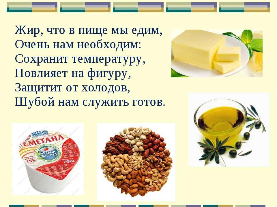 Жир, что в пище мы едим, Очень нам необходим: Сохранит температуру, Повлияет ...