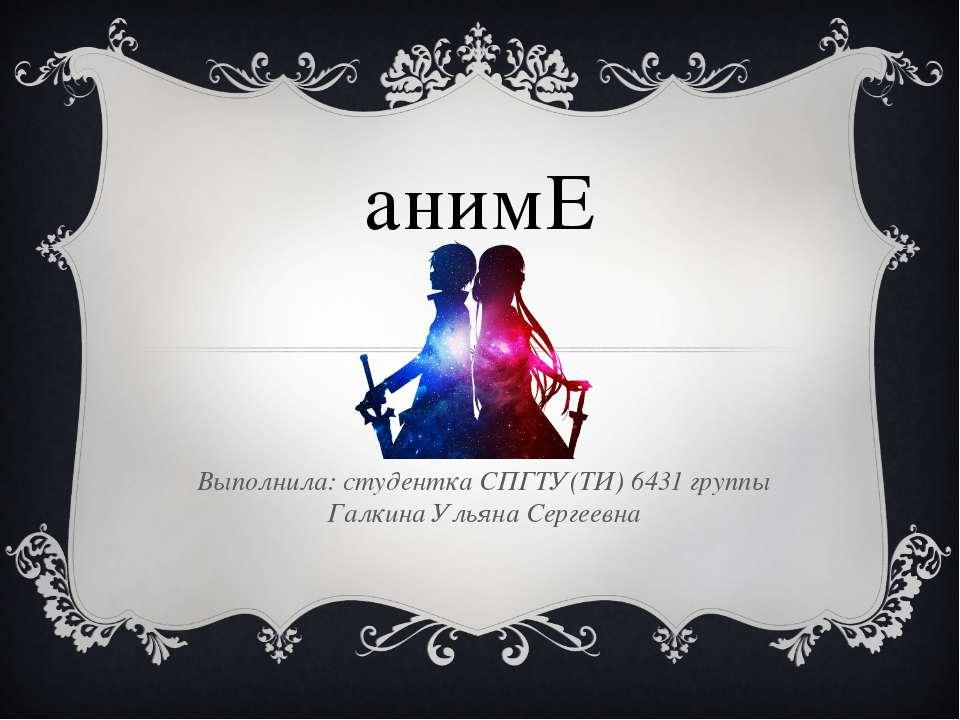 анимЕ Выполнила: студентка СПГТУ(ТИ) 6431 группы Галкина Ульяна Сергеевна