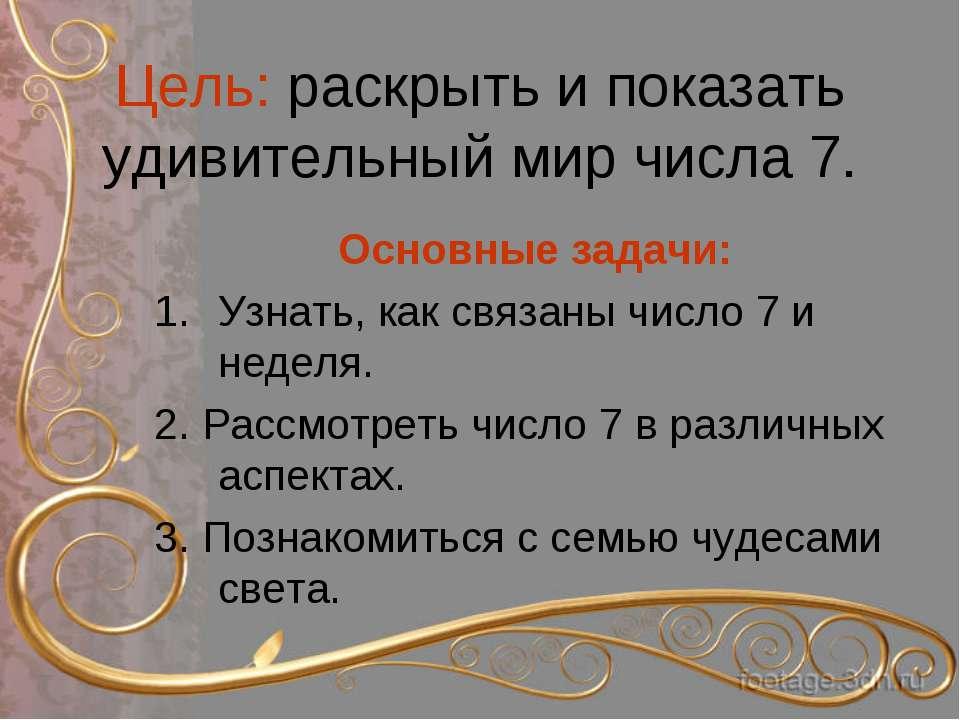Цель: раскрыть и показать удивительный мир числа 7. Основные задачи: Узнать, ...