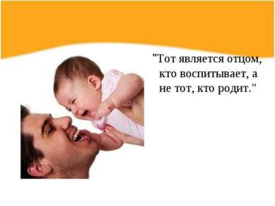 """""""Тот является отцом, кто воспитывает, а не тот, кто родит."""""""