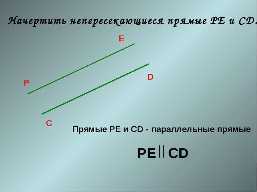 Начертить непересекающиеся прямые РЕ и СD. С D P E Прямые РЕ и СD - параллель...