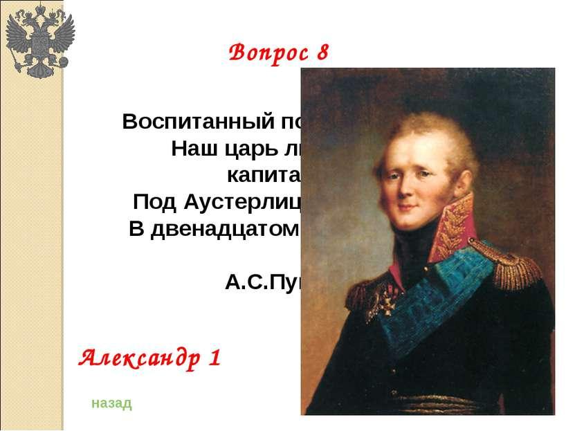 Воспитанный под барабаном, Наш царь лихим был капитаном: Под Аустерлицем он б...