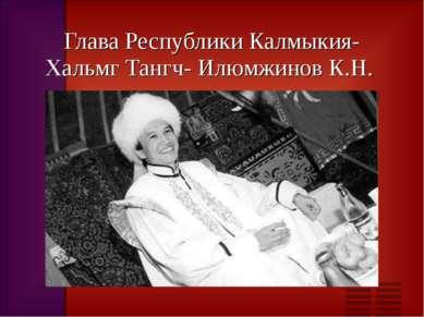 Глава Республики Калмыкия-Хальмг Тангч- Илюмжинов К.Н.