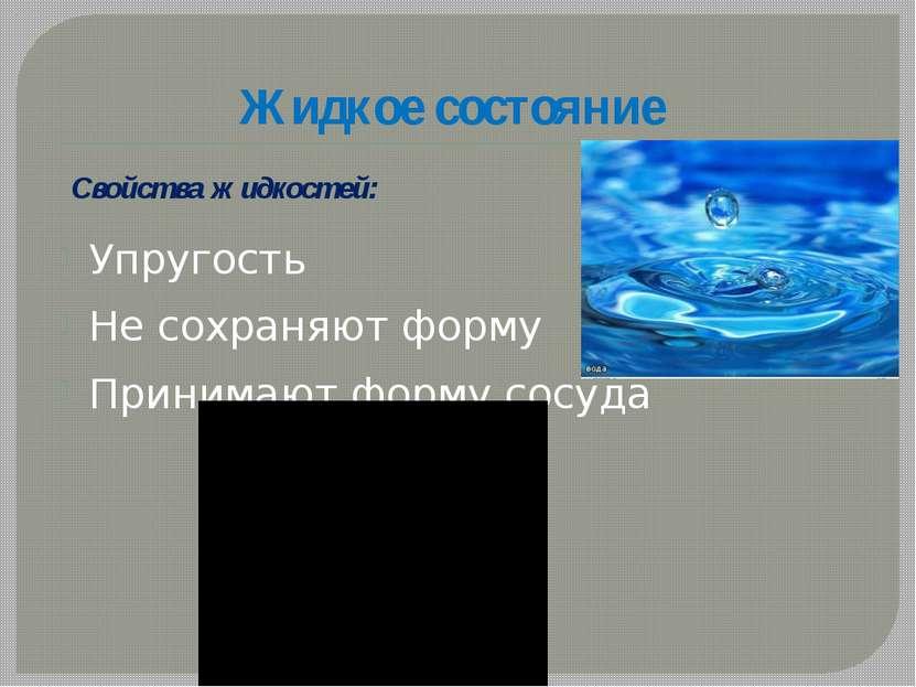 Жидкое состояние Упругость Не сохраняют форму Принимают форму сосуда Свойства...