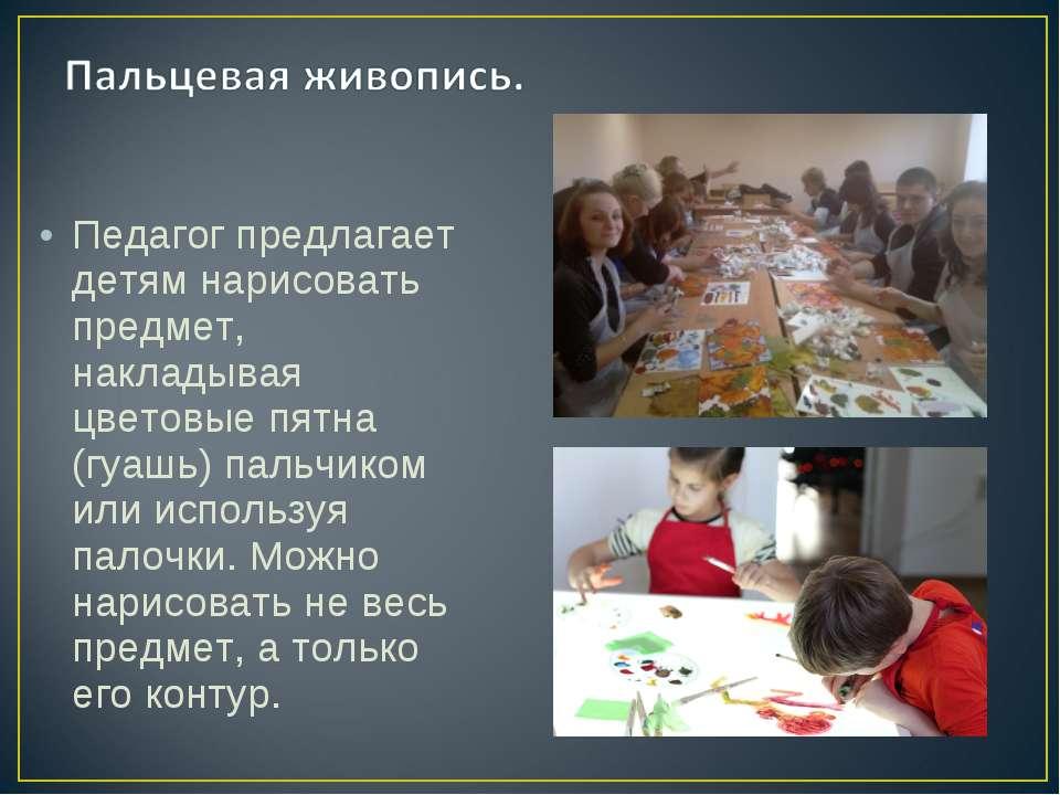 Педагог предлагает детям нарисовать предмет, накладывая цветовые пятна (гуашь...