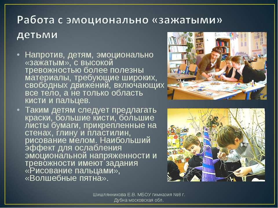 Напротив, детям, эмоционально «зажатым», с высокой тревожностью более полезны...