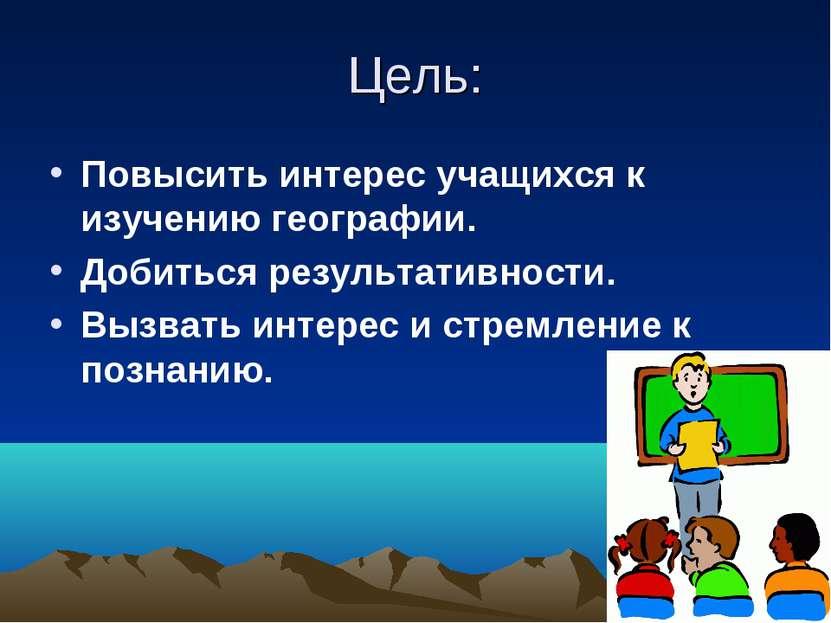 Цель: Повысить интерес учащихся к изучению географии. Добиться результативнос...
