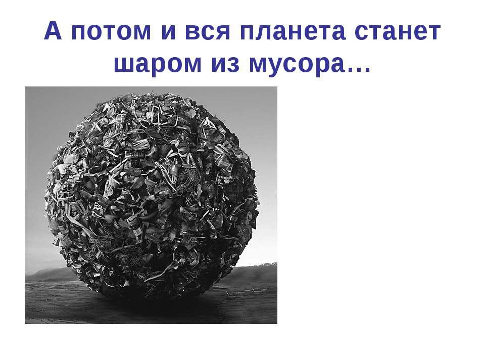 А потом и вся планета станет шаром из мусора…