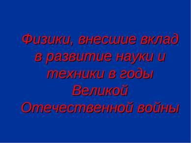 Физики, внесшие вклад в развитие науки и техники в годы Великой Отечественной...