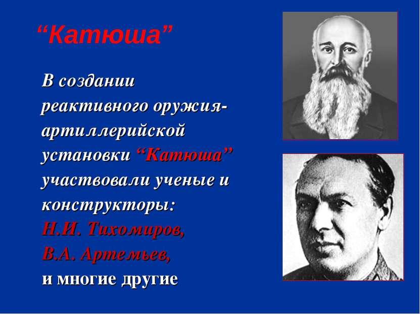 """В создании реактивного оружия- артиллерийской установки """"Катюша"""" участвовали ..."""