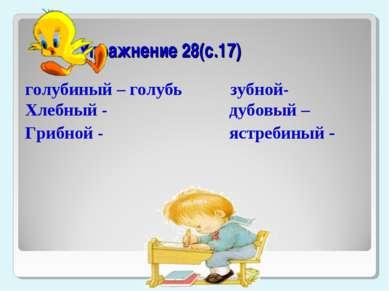 Упражнение 28(с.17) голубиный – голубь зубной- Хлебный - дубовый – Грибной - ...