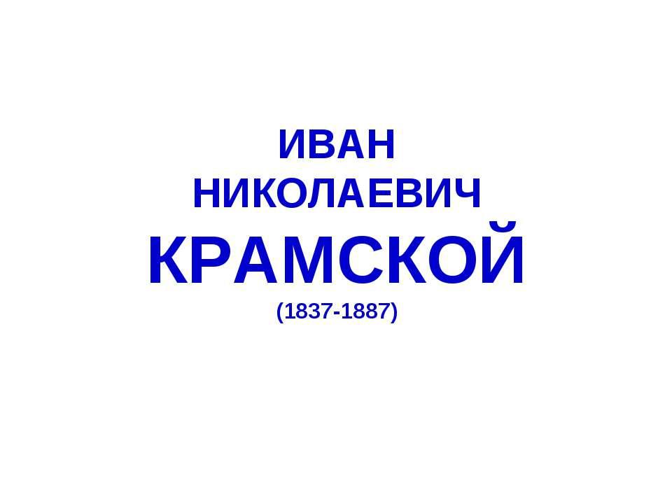 ИВАН НИКОЛАЕВИЧ КРАМСКОЙ (1837-1887)