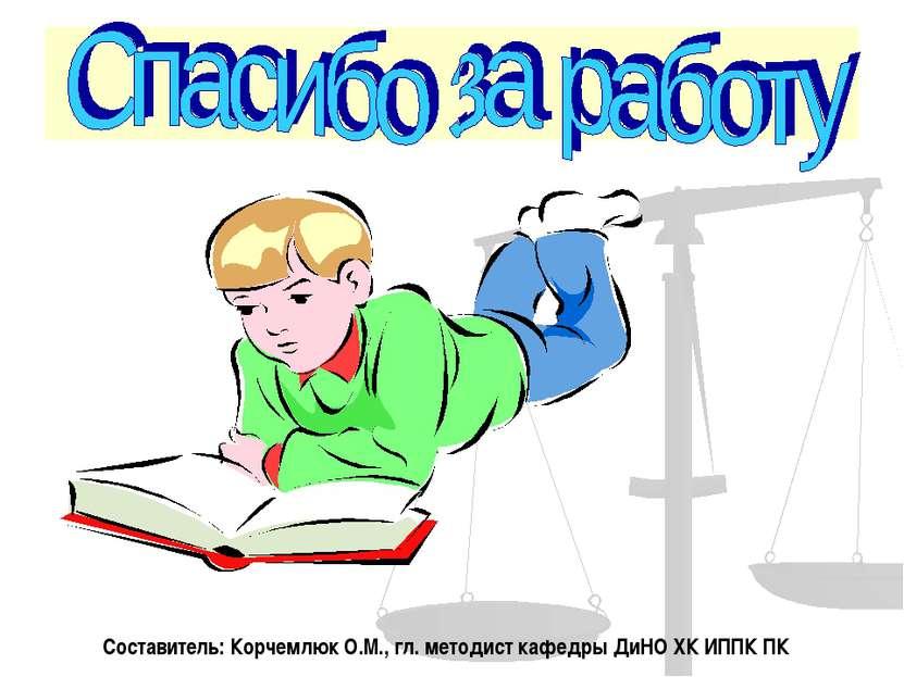 Составитель: Корчемлюк О.М., гл. методист кафедры ДиНО ХК ИППК ПК