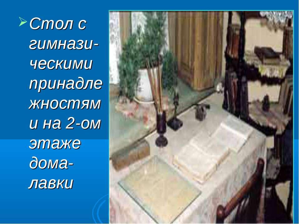 Стол с гимнази-ческими принадлежностями на 2-ом этаже дома-лавки