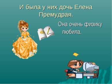 И была у них дочь Елена Премудрая. Она очень физику любила.
