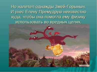 Но налетел однажды Змей-Горыныч. И унес Елену Премудрую неизвестно куда, чтоб...