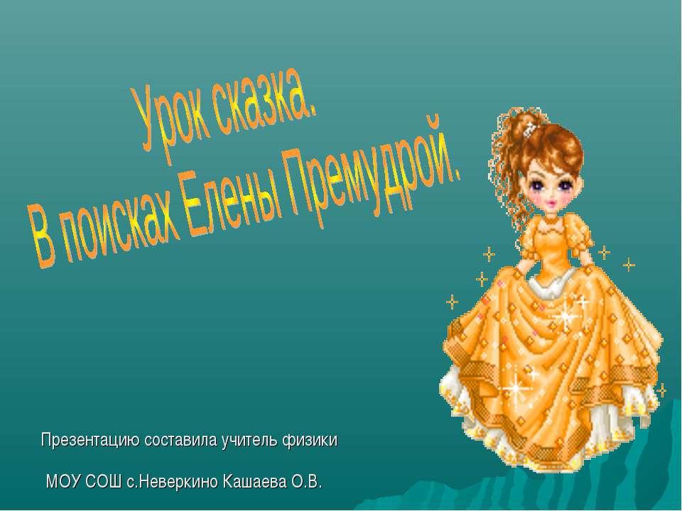 Презентацию составила учитель физики МОУ СОШ с.Неверкино Кашаева О.В.
