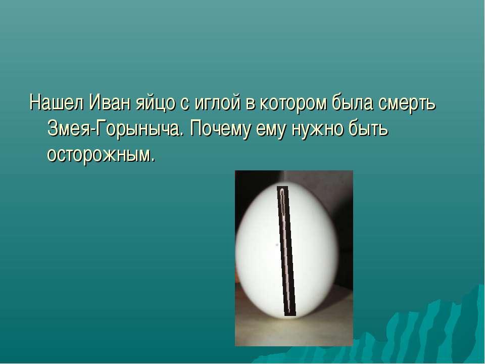 Нашел Иван яйцо с иглой в котором была смерть Змея-Горыныча. Почему ему нужно...