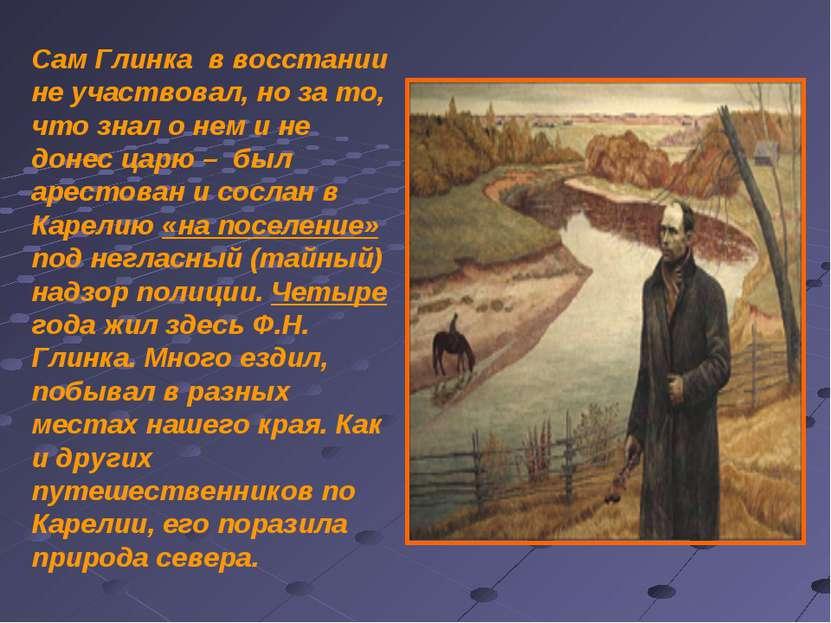 Сам Глинка в восстании не участвовал, но за то, что знал о нем и не донес цар...