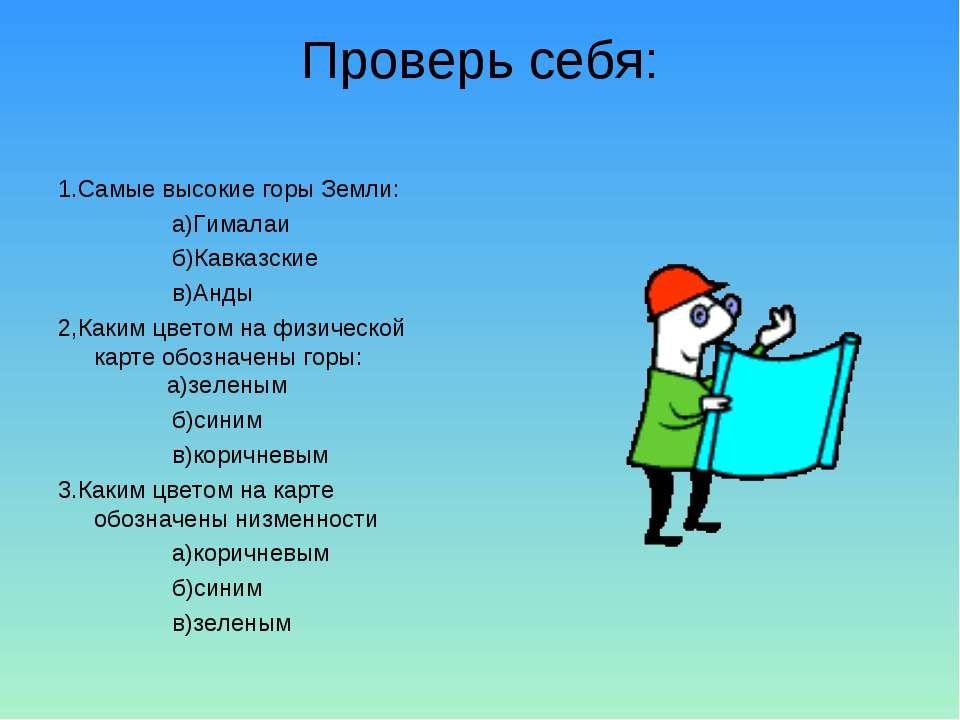 Проверь себя: 1.Самые высокие горы Земли: а)Гималаи б)Кавказские в)Анды 2,Как...