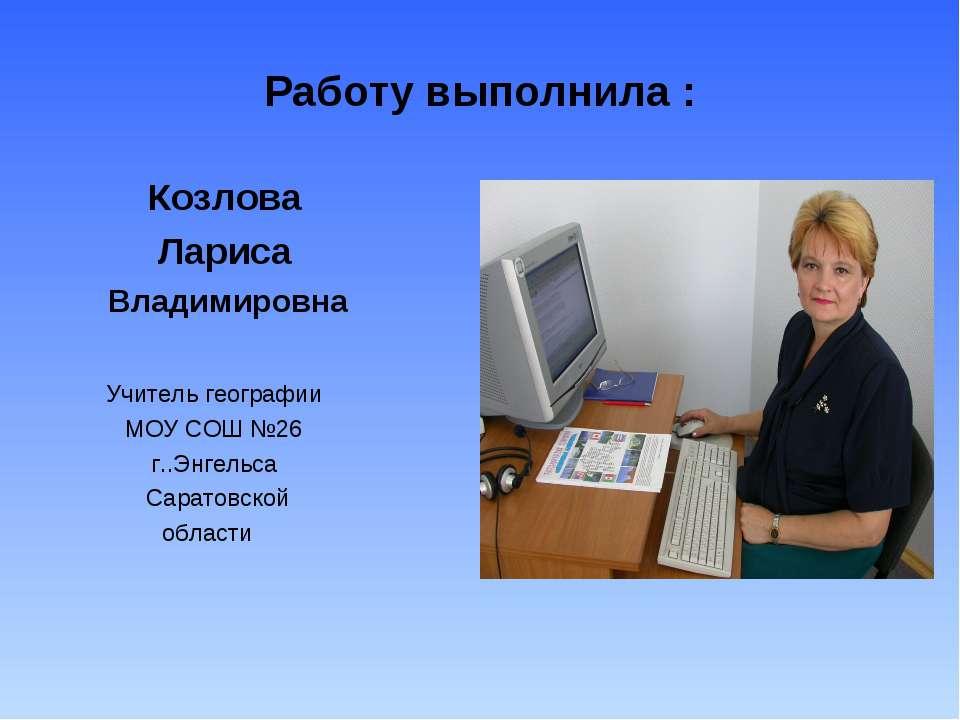 Работу выполнила : Козлова Лариса Владимировна Учитель географии МОУ СОШ №26 ...
