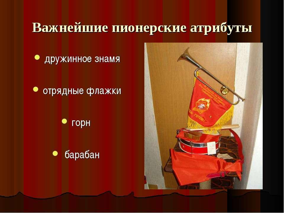Важнейшие пионерские атрибуты дружинное знамя отрядные флажки горн барабан