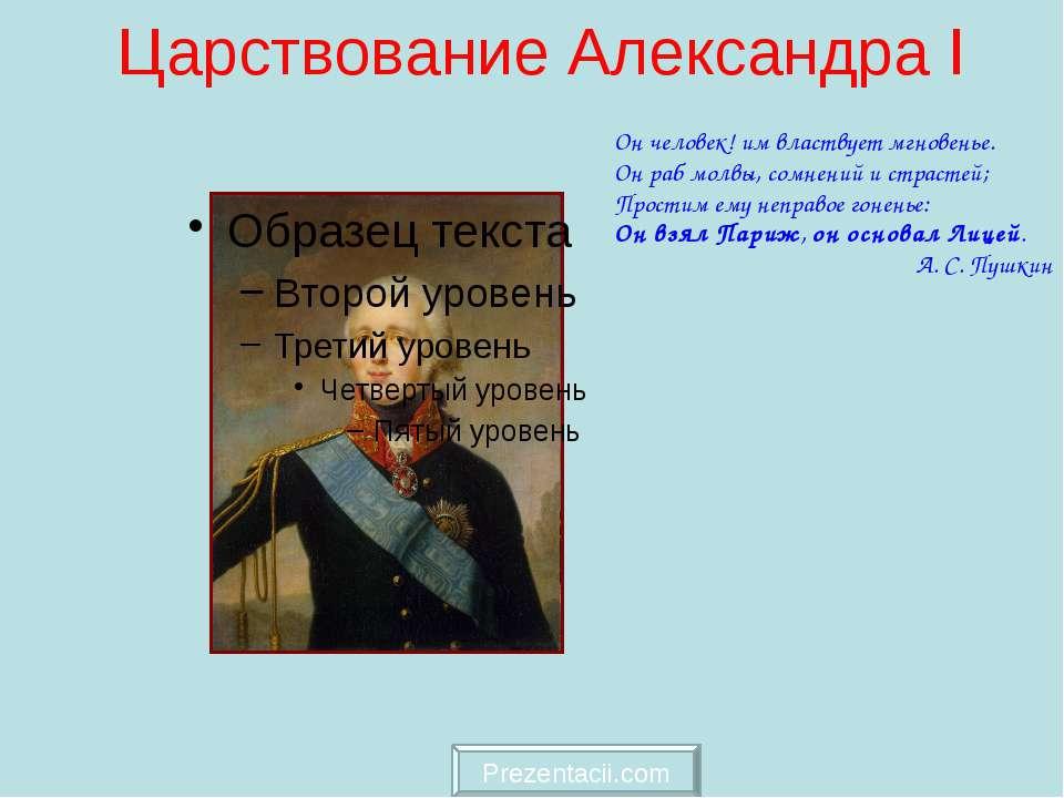 Царствование Александра I Он человек! им властвует мгновенье. Он раб молвы, с...