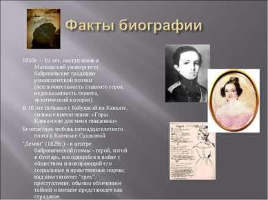 1830г. – 16 лет, поступление в Московский университет, байроновские традиции ...