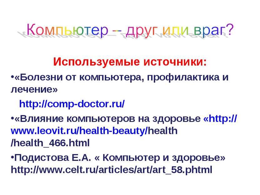 Используемые источники: «Болезни от компьютера, профилактика и лечение» http:...
