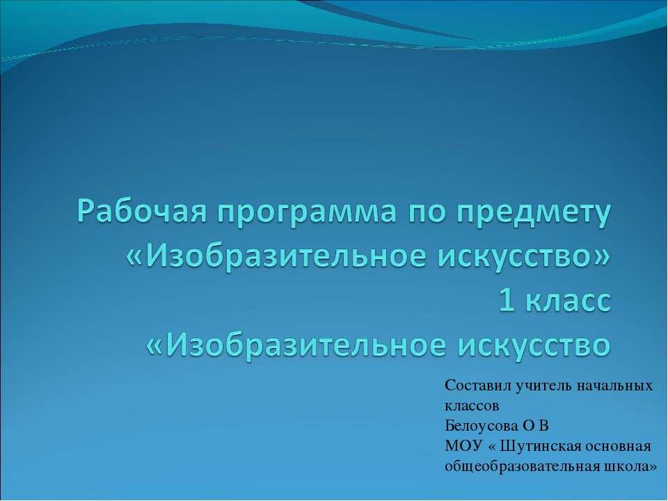 Составил учитель начальных классов Белоусова О В МОУ « Шутинская основная общ...