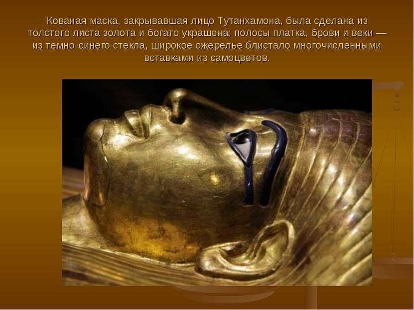 Кованая маска, закрывавшая лицо Тутанхамона, была сделана из толстого листа з...