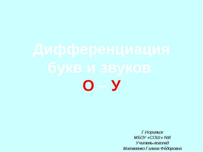 Дифференциация букв и звуков О – У Г.Норильск МБОУ «СОШ» №8 Учитель-логопед М...