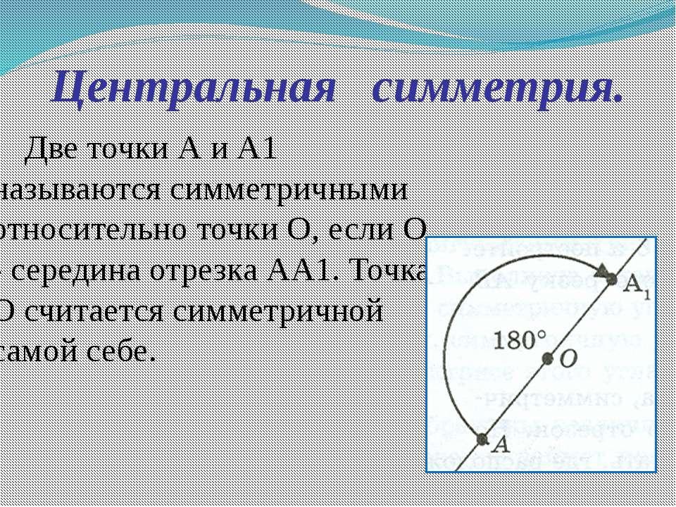 Центральная симметрия. Две точки А и А1 называются симметричными относительно...