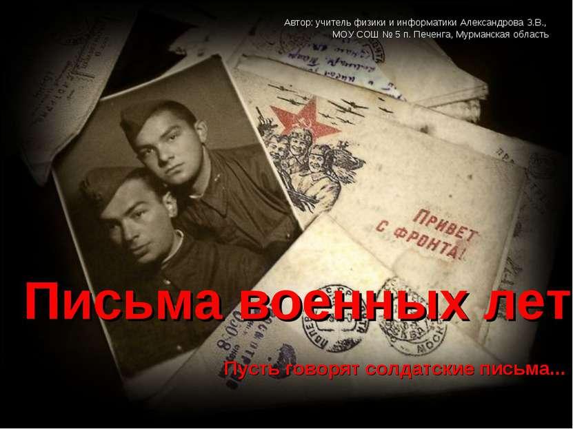 Пусть говорят солдатские письма... Письма военных лет Автор: учитель физики и...