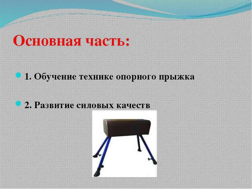 Основная часть: 1. Обучение технике опорного прыжка 2. Развитие силовых качеств