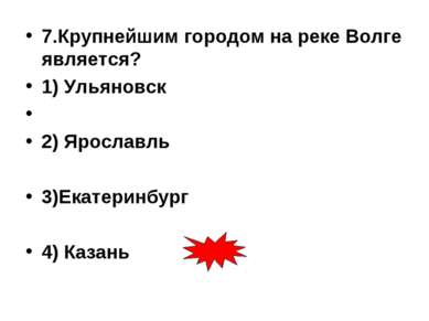7.Крупнейшим городом на реке Волге является? 1) Ульяновск 2) Ярославль 3)Екат...