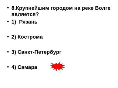 8.Крупнейшим городом на реке Волге является? 1) Рязань 2) Кострома 3) Санкт-П...