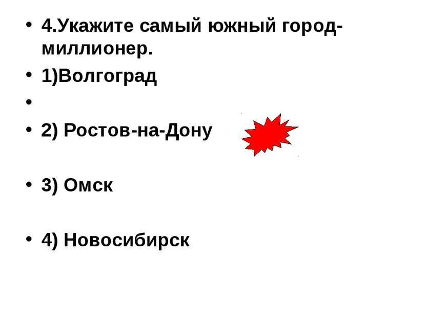 4.Укажите самый южный город-миллионер. 1)Волгоград 2) Ростов-на-Дону 3) Омск ...