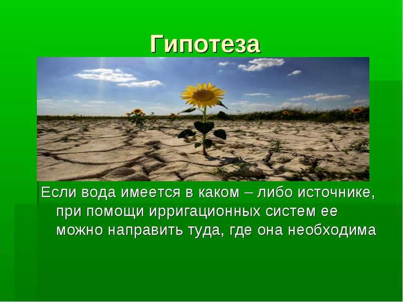 Гипотеза Если вода имеется в каком – либо источнике, при помощи ирригационных...