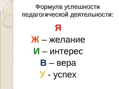 Формула успешности педагогической деятельности: Я Ж – желание И – интерес В –...