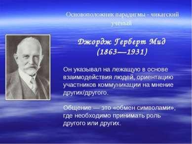 Основоположник парадигмы - чикагский учёный Джордж Герберт Мид (1863—1931) Он...